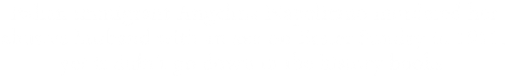 Italian immigrant Angelina Napolitano murdered her abusive husband with an axe on Easter Sunday in 1911, yet it didn't go down in the history books.